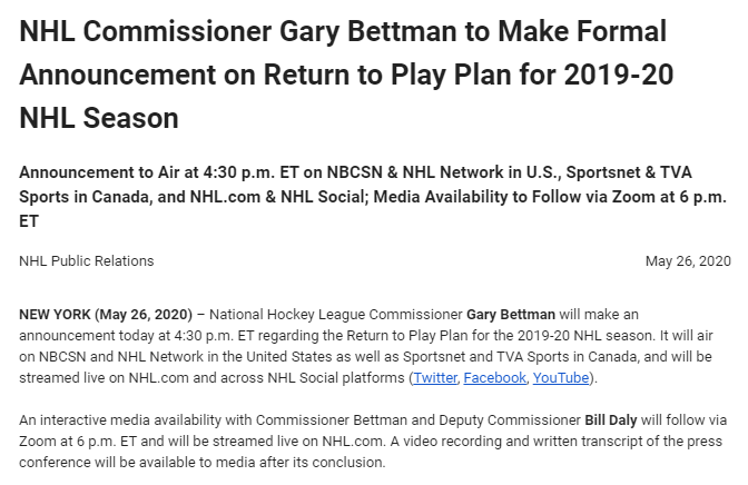 BREAKING: National Hockey League Commissioner Gary Bettman will make an announcement at 4:30 pm ET about whether and how teams might return to play out the end of the 2019-20 NHL season, in light of the COVID-19 pandemic. (A previous tweet saying it was at 5:30 has been deleted.)