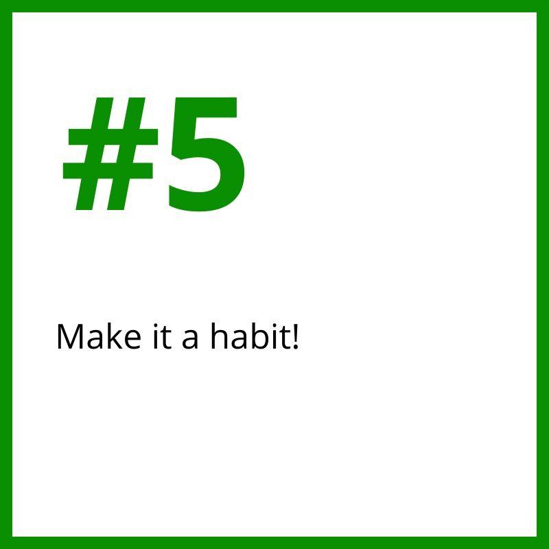 5. Make it a habit!