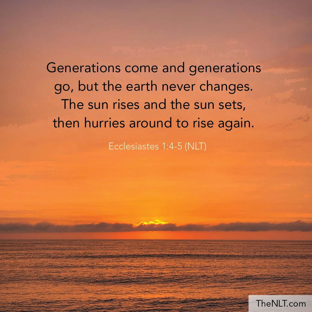 "NLT Bible Verse on Twitter: """"Generations come and generations go, but the  earth never changes. The sun rises and the sun sets, then hurries around to  rise again."" Ecclesiastes 1:4-5, NLT #NewLivingTranslation #"