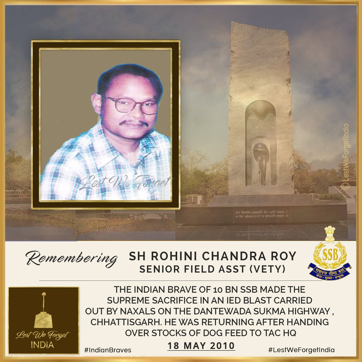 #LestWeForgetIndia Sh. Rohini Chandra Roy,10 BN #SSB @DGSSB, who made the supreme sacrifice #OnThisDay 18 May in 2010 in an IED blast by Naxals on the Dantewada Sukma highway, Chhattisgarh.  Remember the #IndianBrave Senior Fd Asst (veterinary) and his service to the Nation<br>http://pic.twitter.com/ML30XlvQvl