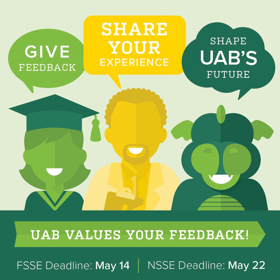Your UAB educational experience is of primary importance to us. If youre a first-year student or a senior at UAB, you can help by completing the National Survey of Student Engagement (NSSE). More information at uab.edu/provost/survey. @UABStudents
