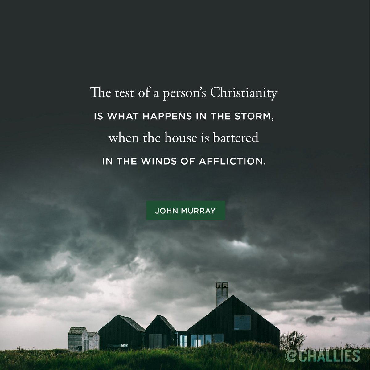 The test of a person's Christianity is what happens in the storm, when the house is battered in the winds of affliction. (John Murray)