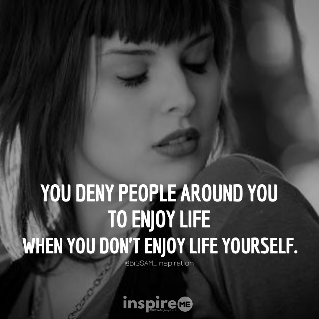 You deny people around you to enjoy life when you don't enjoy life yourself. °inspireME #FunFriday #BiGSAM_Inspiration #quickthoughts #bigsam_inspiration #encouragement #quote #quotes #comment #comments #TFLers #tweegram #quoteoftheday #song #funny #life #instagood #love  #true
