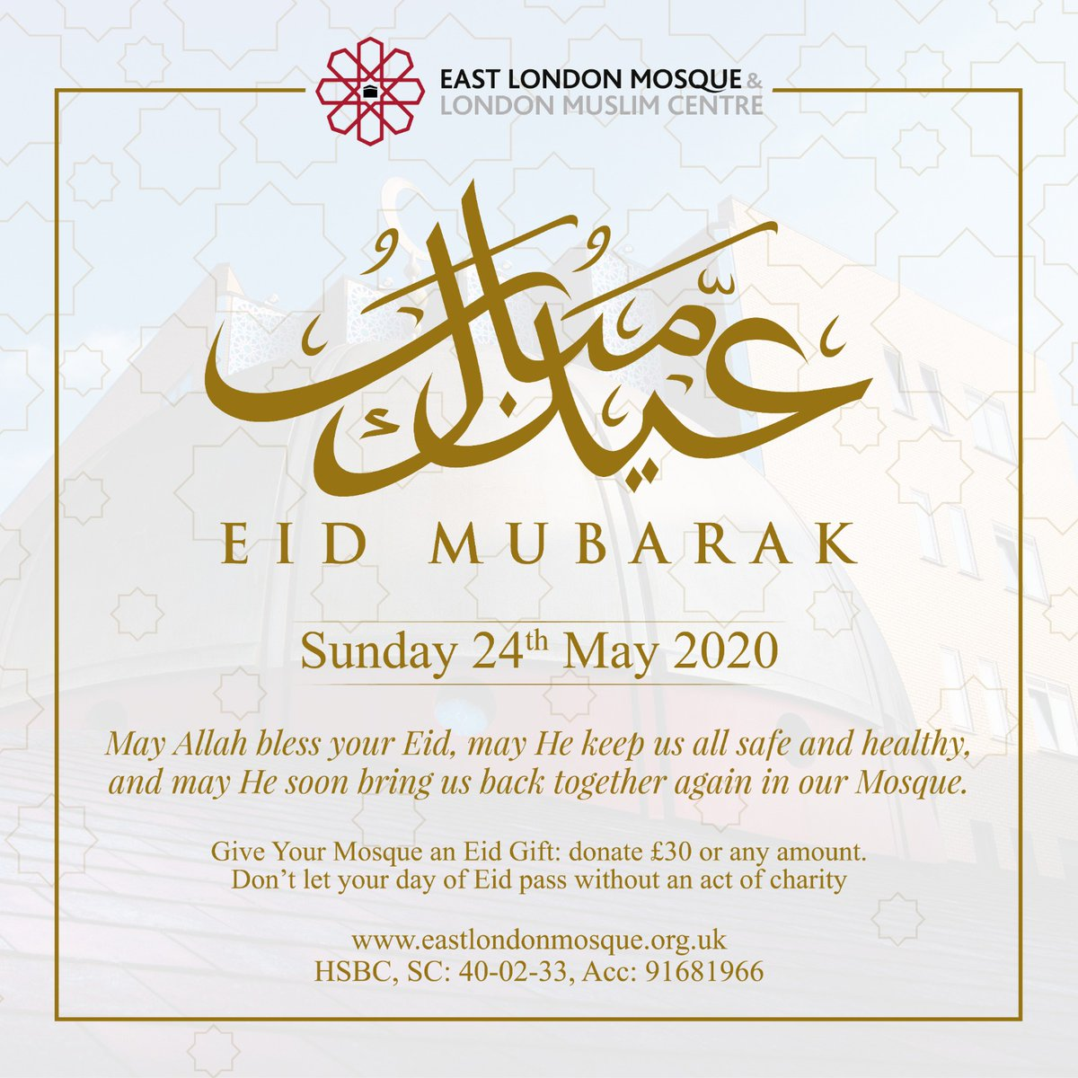 Official Announcement from the East London Mosque: Eid al-Fitr is on Sunday 24 May 2020 May Allah forgive us, accept our Sadaqah and grant us a great reward, may He keep us safe and healthy, and may He enable us to return to our Mosque soon. Eid Mubarak to you and your family!