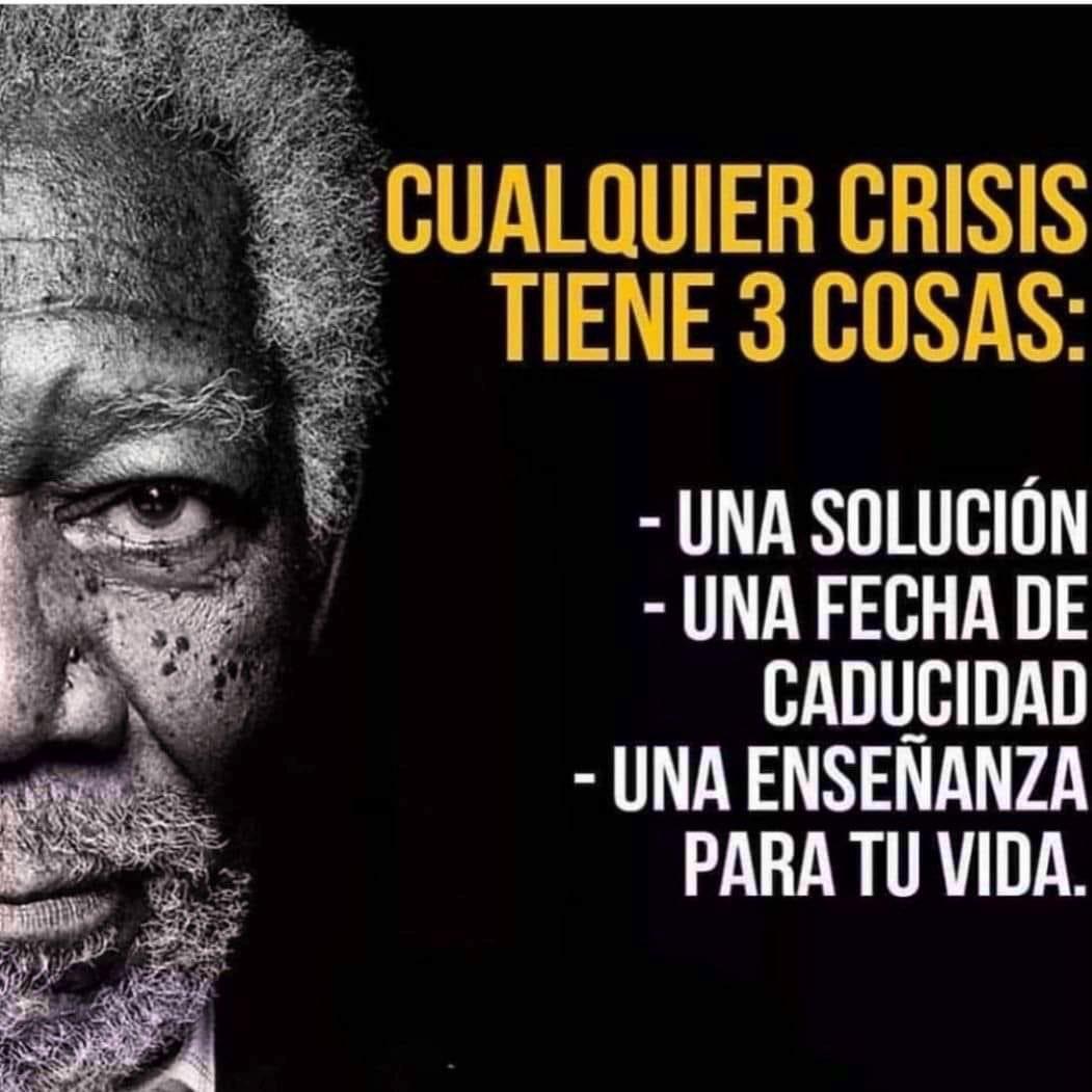 Cualquier crisis tiene tres cosas: - Una solución - Una fecha de caducidad - Una enseñanza para tu vida