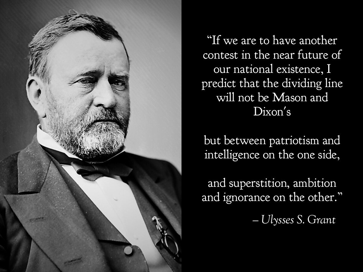 """If we are to have another contest in the near future of our national existence, I predict that the dividing line will not be Mason and Dixons but between patriotism and intelligence on the one side, and superstition, ambition and ignorance on the other."" - Ulysses S. Grant"