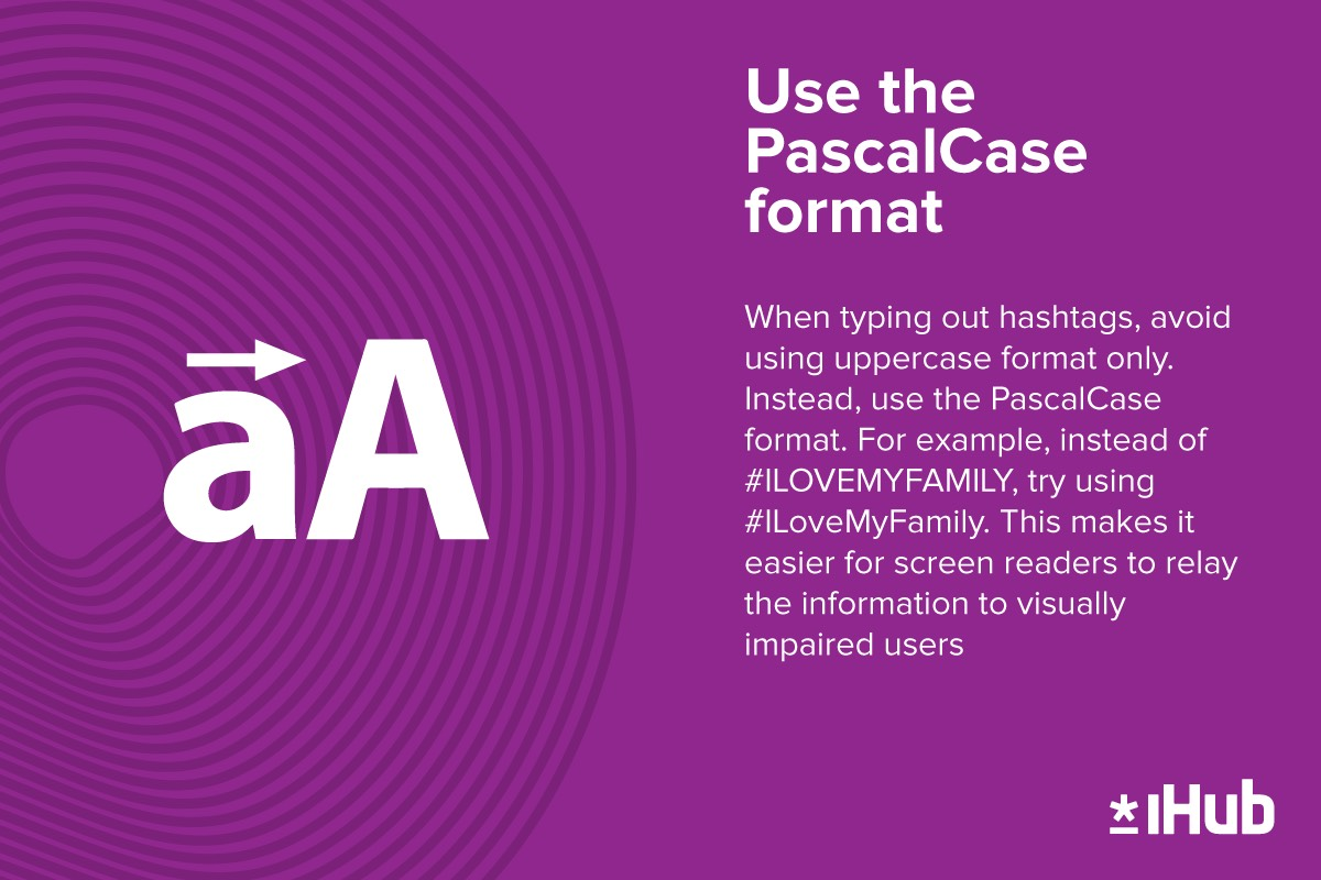 Use The PascalCase Format  The #PascalCase format is a calmer way of relaying information while using a hashtag. Using #UPPERCASE format is alarming for #socialmedia users who rely on screen readers.  How did you type out your #CoolHashtag today? #iHub