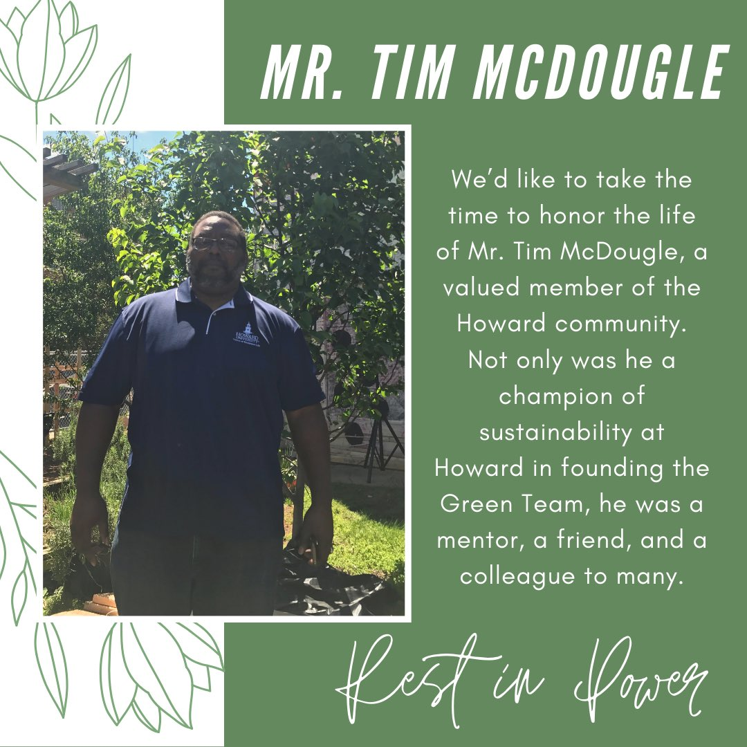 We'd like to take the time to honor the life of Mr. Tim McDougle, a valued member of the Howard community. Not only was he a champion of sustainability at Howard in founding the Green Team, he was a mentor, a friend, and a colleague to many.   Rest in Power <br>http://pic.twitter.com/AFuTmag2Qj