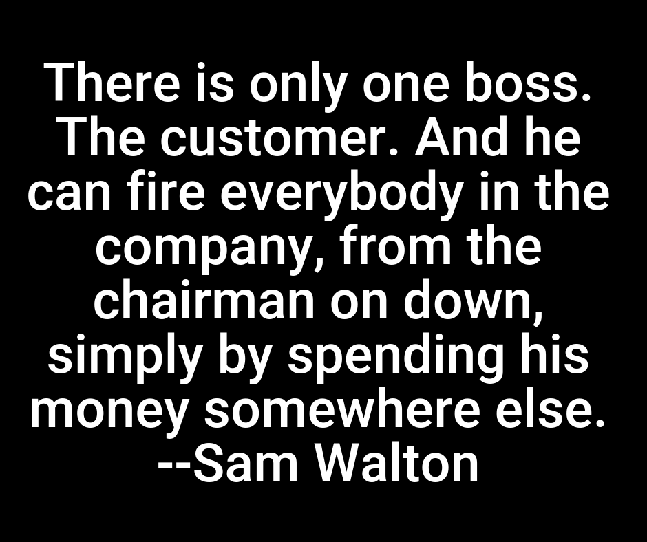 There is only one boss. The customer. And he can fire everybody in the company, from the chairman on down, simply by spending his money somewhere else.  --Sam Walton #lifequotes pic.twitter.com/FeJTE8kBLI