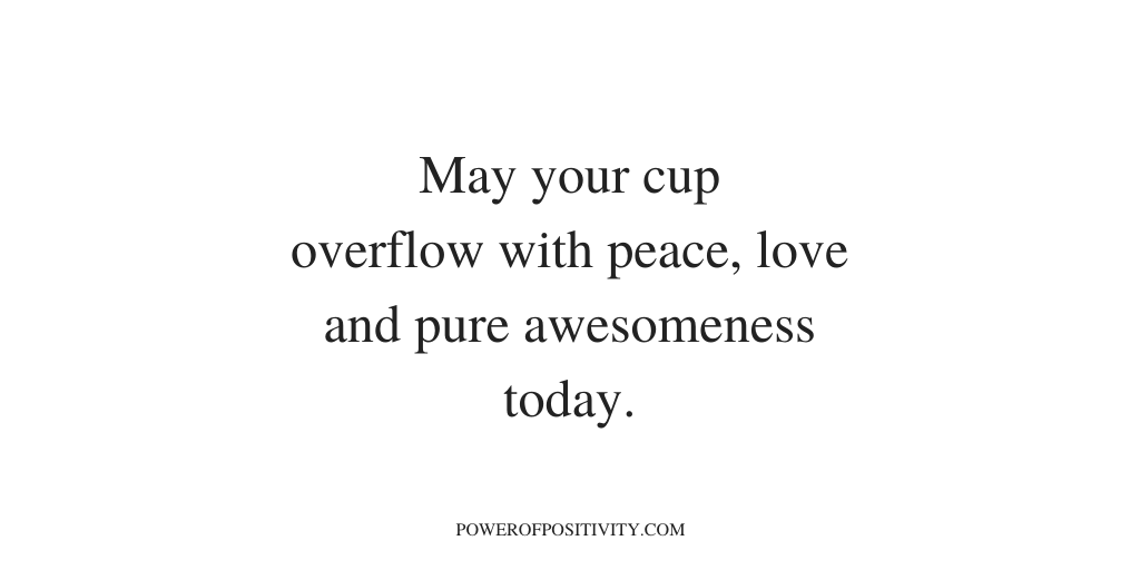 May your cup overflow with peace, love and pure awesomeness today.