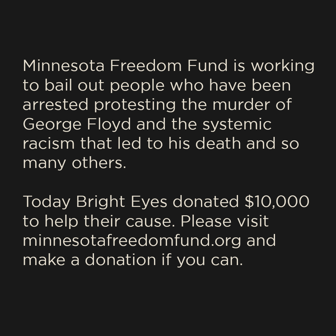 .@MNFreedomFund is working to bail out people who have been arrested protesting the murder of George Floyd & the systemic racism that led to his death and so many others. Today Bright Eyes donated $10,000 to help their cause. Please donate at minnesotafreedomfund.org if you can.