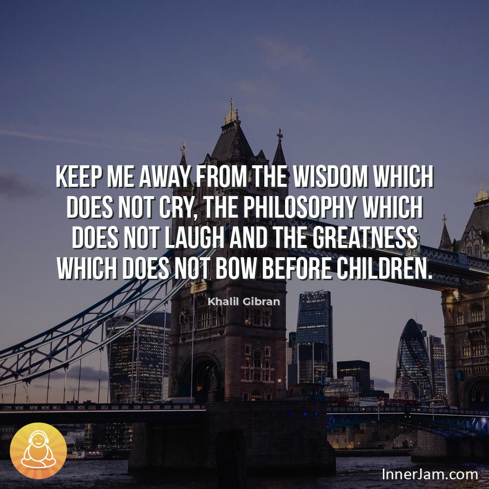 Keep me away from the wisdom which does not cry, the philosophy which does not laugh and the greatness which does not bow before children. . #inspiration #motivation pic.twitter.com/C1nI3dU8z4