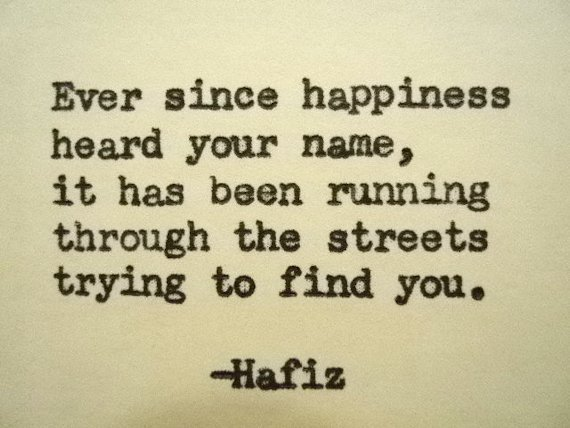 Ever since happiness heard your name, it has been running through the streets trying to find you. ~ Hafiz #quote