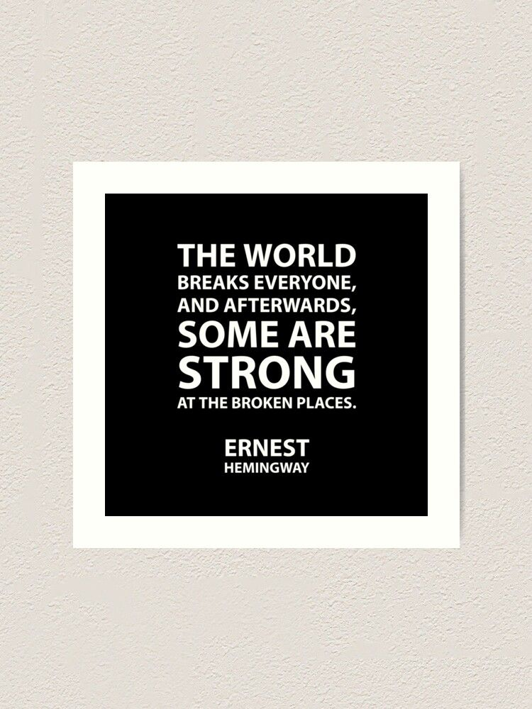 """""""The world breaks everyone, and afterward, some are strong at the broken places."""" – Ernest Hemingway Get the poster:   #motivation #strength    #RBandME:   #findyourthing #redbubble"""