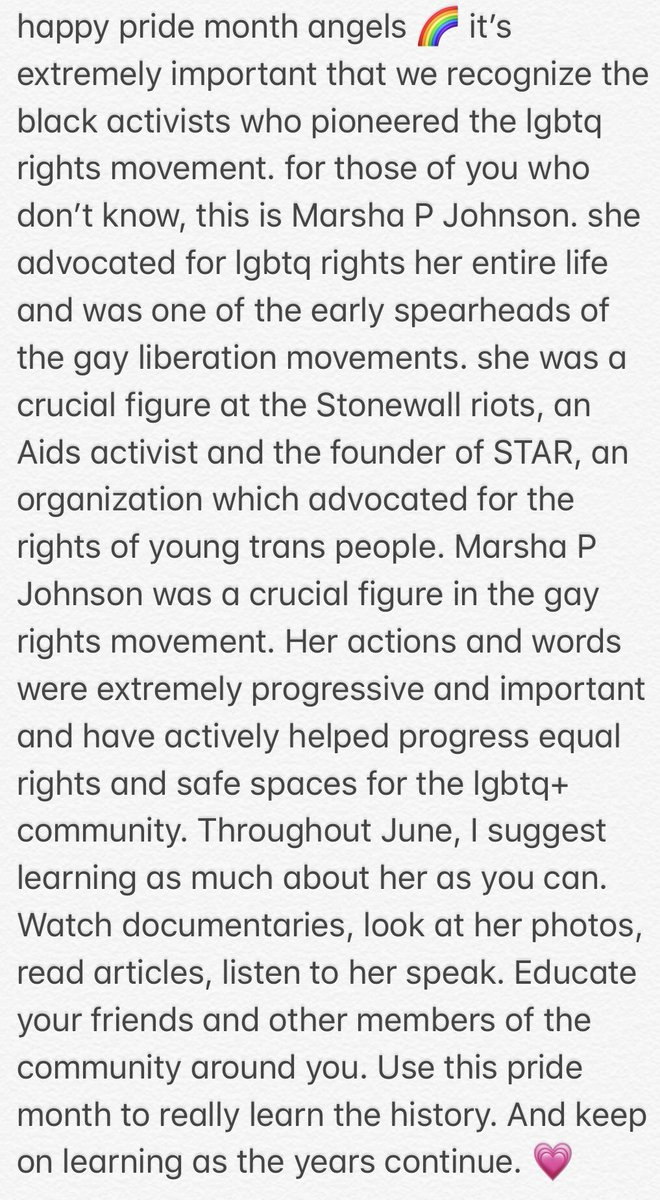 to my lgbtq+ followers and fans, happy pride 💓 to all members & allies of the community, please take time to continuously educate yourselves on the many black activists, such as Marsha P Johnson, who were crucial in progressing the gay liberation movement. learn the history.