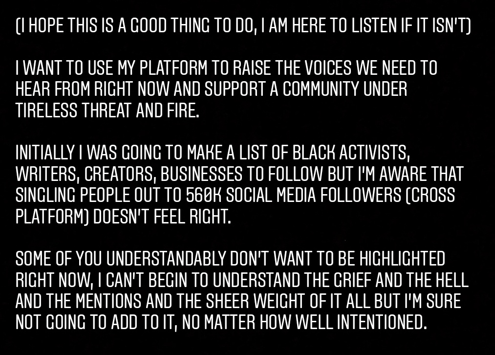 Handing my platform over for a couple of days to tangibly and proactively support Black creators, writers, activists, causes, etc. I've thought about this all day and consulted with friends and hope this is a good thing to do. Get tagging yourselves, I'll support as many as I can<br>http://pic.twitter.com/kzvYCSdJJi