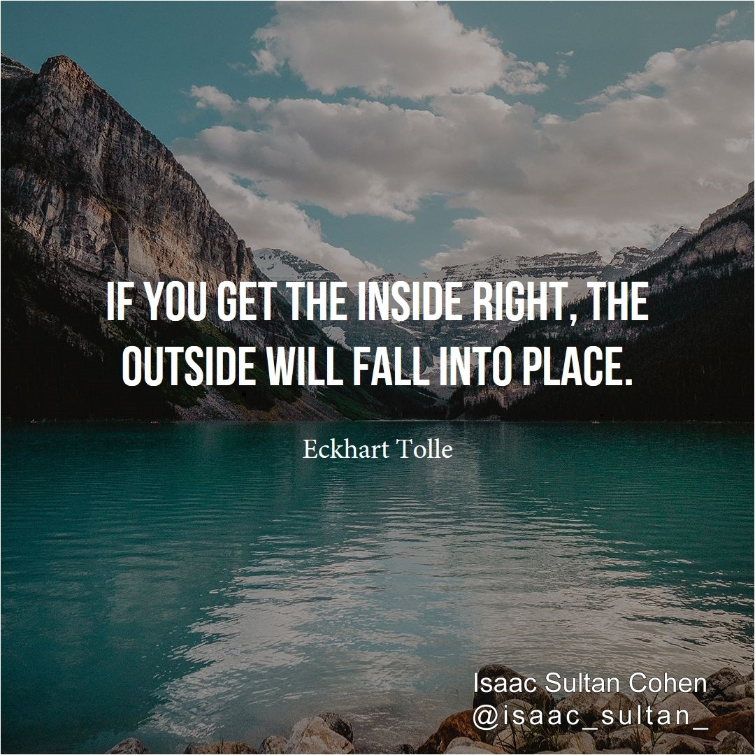 If you get the inside #right, the outside will fall into #place.  Eckhart Tolle.   Isaac Sultan Cohen. pic.twitter.com/VVd9gErCc4