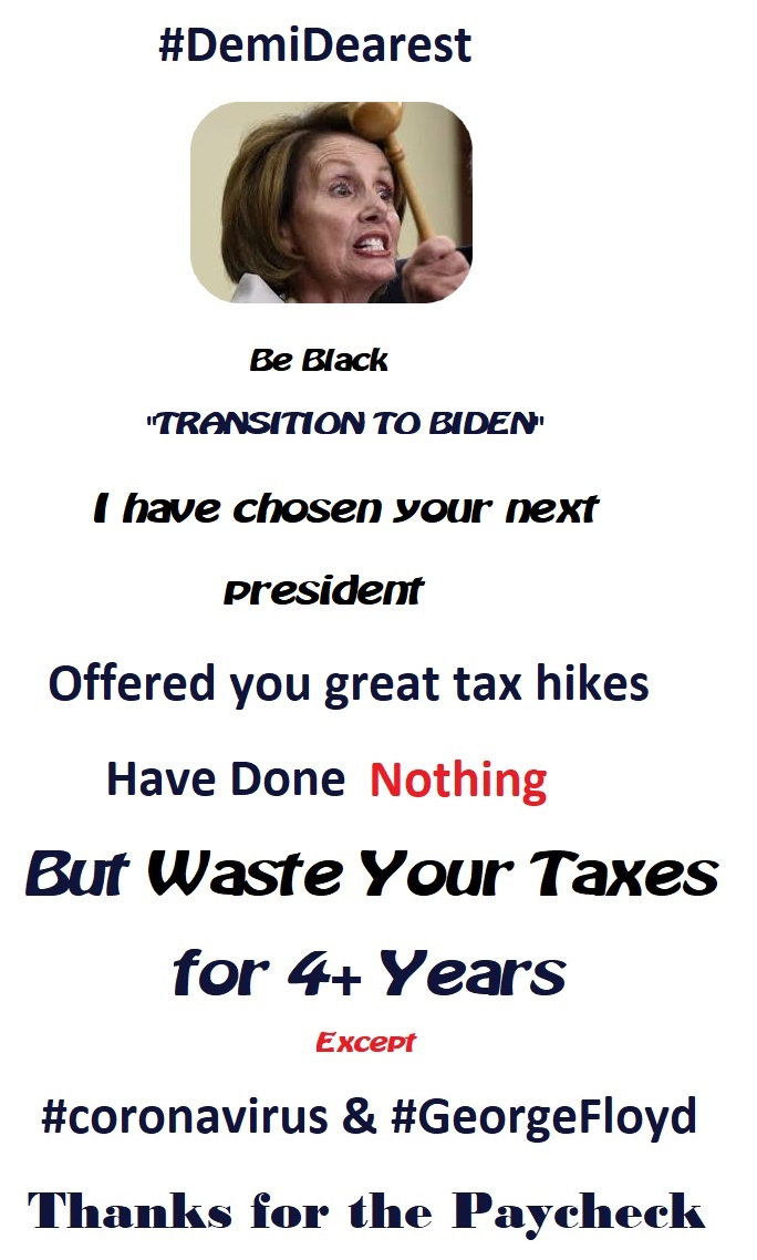 """#DemiDearest aka: @SpeakerPelosi  Be Black  """"TRANSITION TO BIDEN""""  I have chosen your next  President  Offered you great tax hikes  Have done Nothing  But waste your taxes for 4+ years  Except  #coronavirus & #GeorgeFloyd  Thanks 4 the Paycheckpic.twitter.com/qnRuWTH2dA"""
