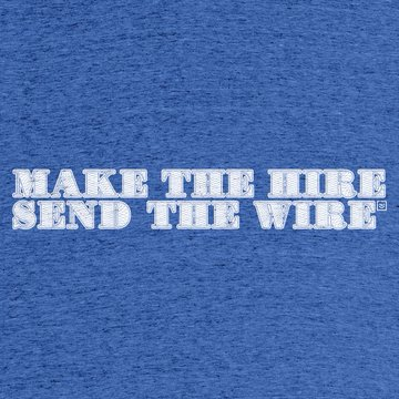 "This is a blue t-shirt with the phrase ""Make the Hire. Send the Wire."" in white letters on front."