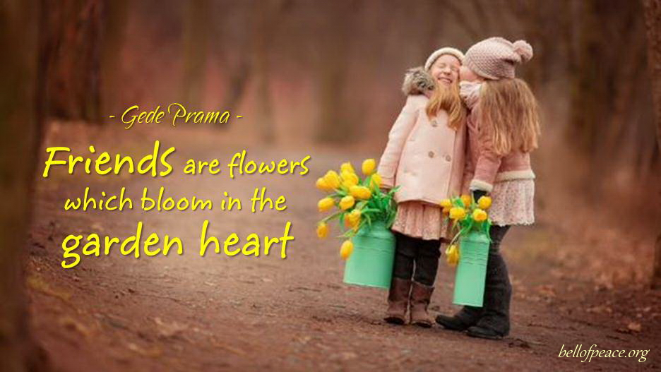 Friends are flowers... #Peace #gedeprama #bali #beauty #happy #healthy #holy #innerharmony #JoyTrain   Photo courtesy: Pinterest
