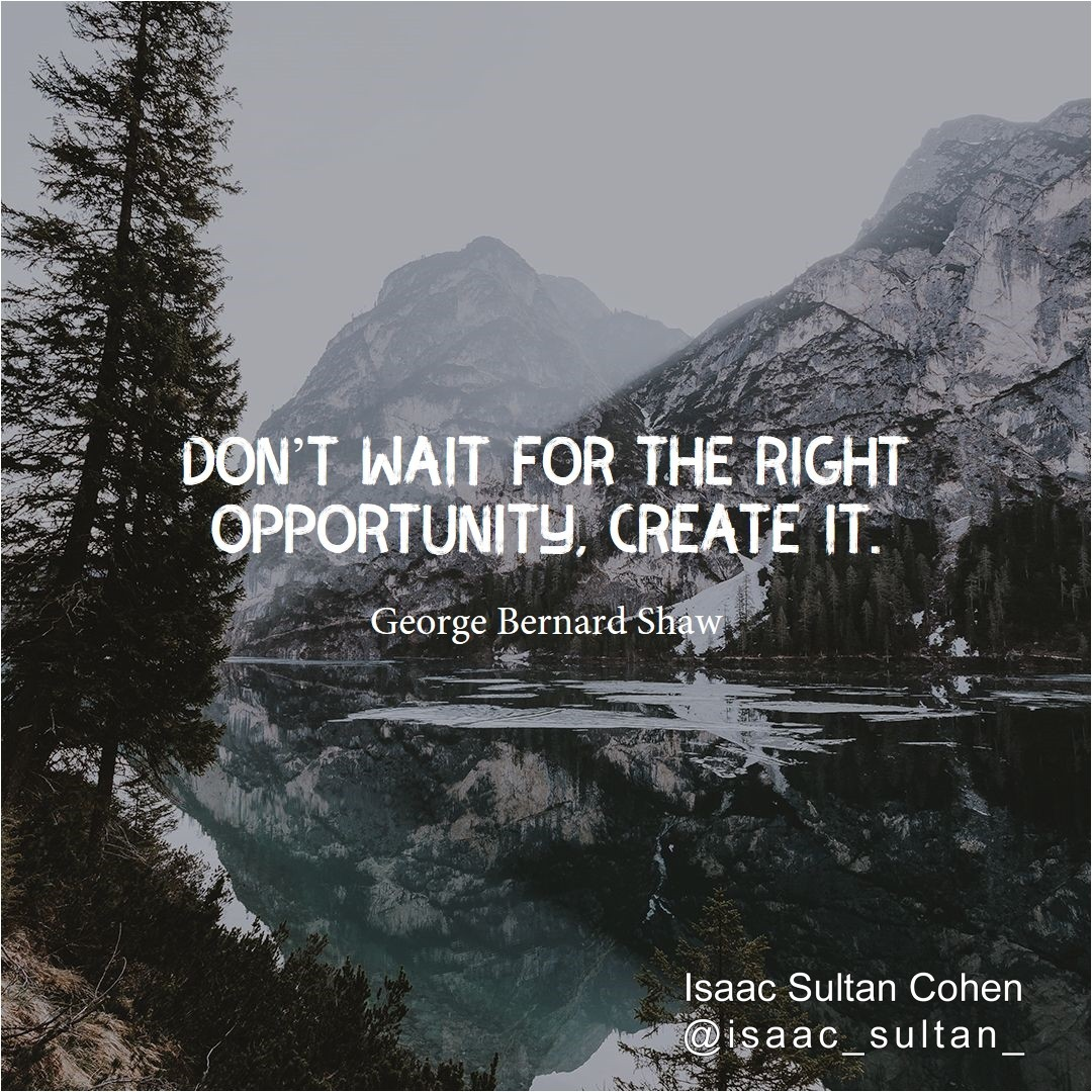 Dont #wait for the #right opportunity #create it. -George Bernard Shaw.  Isaac Sultan Cohenpic.twitter.com/2403zvzJUS