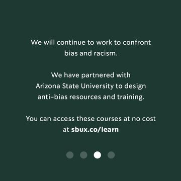 We will continue to work to confront bias and racism. We have partnered with Arizona State University to design anti-bias resources and training. You can access these courses at no cost at sbux.co/learn