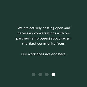 We are actively hosting open and necessary conversations with our partners (employees) about racism the Black community faces. Our work does not end here.