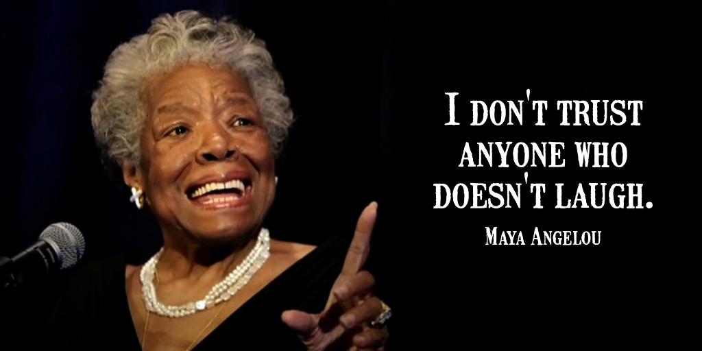 RT @tim_fargo: I don't trust anyone who doesn't laugh. - Maya Angelou #quote  #FridayFeeling https://t.co/S16GTOHeXl