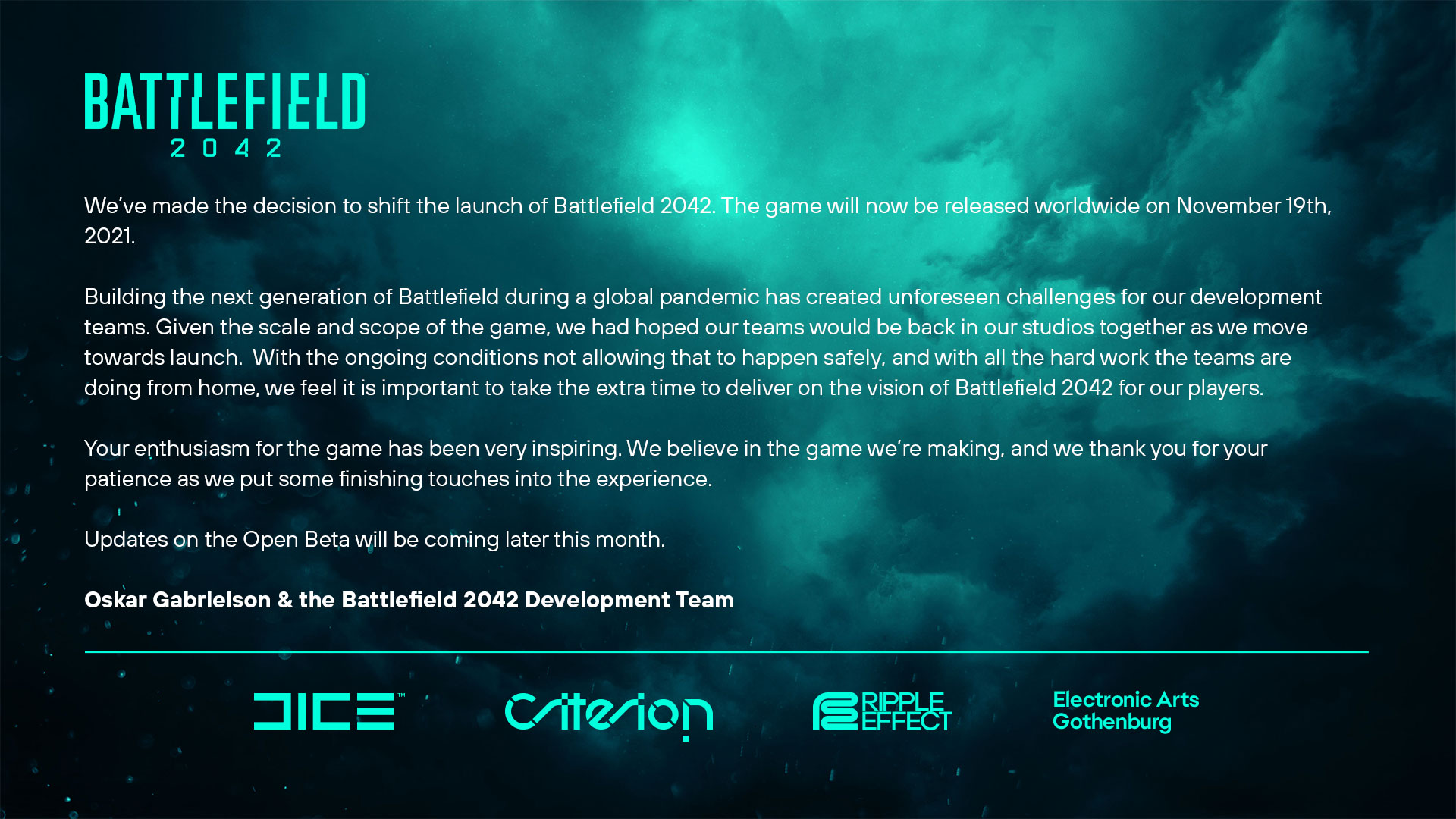 We've made the decision to shift the launch of Battlefield 2042. The game will now be released worldwide on November 19th, 2021. Building the next generation of Battlefield during a global pandemic has created unforeseen challenges for our development teams. Given the scale and scope of the game, we had hoped our teams would be back in our studios together as we move towards launch.  With the ongoing conditions not allowing that to happen safely, and with all the hard work the teams are doing from home, we feel it is important to take the extra time to deliver on the vision of Battlefield 2042 for our players. Your enthusiasm for the game has been very inspiring. We believe in the game we're making, and we thank you for your patience as we put some finishing touches into the experience. Updates on the Open Beta will be coming later this month. Oskar Gabrielson & the Battlefield 2042 Development Team Studio GM, DICE