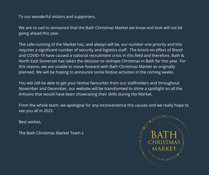 Image reads: We are so sad to announce that the Bath Christmas Market we know and love will not be going ahead this year.    The safe-running of the Market has, and always will be, our number one priority and this requires a significant number of security and logistics staff.  The knock-on effect of Brexit and COVID-19 have caused a national recruitment crisis in this field and therefore, Bath & North East Somerset has taken the decision to reshape Christmas in Bath for this year. For this reason, we are unable to move forward with Bath Christmas Market as originally planned. We will be hoping to announce some festive activities in the coming weeks.   You'll still be able to get your festive favourites from our stallholders and throughout November and December, our website will shine a spotlight on all the Artisans that would have been showcasing their skills during the Market.   From the whole team, we apologise for any inconvenience and hope to see you in 2022 x