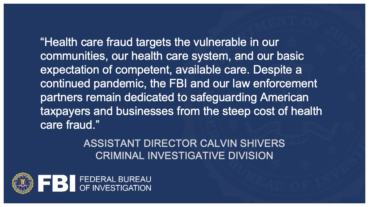 """Assistant Director Calvin Shivers said, """"Health care fraud targets the vulnerable in our communities, our health care system, and our basic expectation of competent, available care. Despite a continued pandemic, the FBI and our law enforcement partners remain dedicated to safeguarding American taxpayers and businesses from the steep cost of health care fraud."""""""
