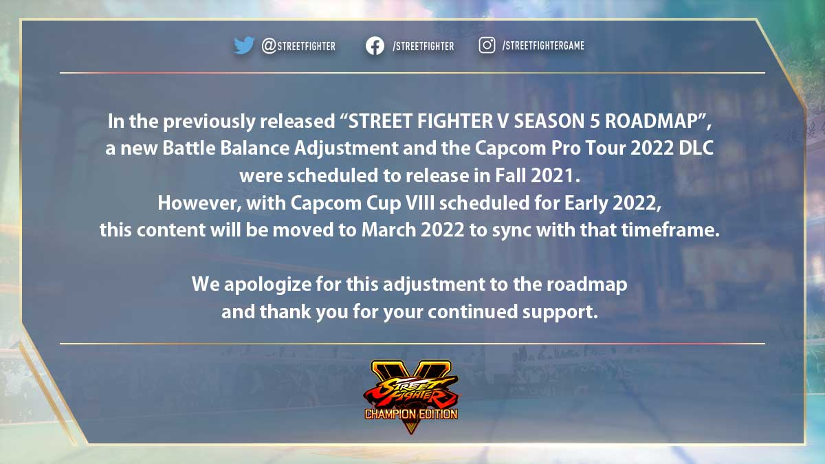 """In the previously released """"STREET FIGHTER V SEASON 5 ROADMAP"""",  a new Battle Balance Adjustment and the Capcom Pro Tour 2022 DLC   were scheduled to release in Fall 2021.   However, with Capcom Cup VIII scheduled for Early 2022,  this content will be moved to March 2022 to sync with that timeframe.  We apologize for this adjustment to the roadmap  and thank you for your continued support."""