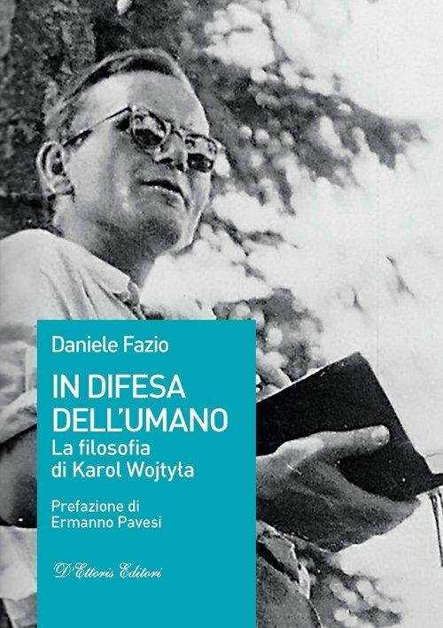"""Daniele Fazio, """"In difesa dell'umano. La filosofia di Karol Wojtyła"""" (Ed. D'Ettoris) - di Alberto Maira"""