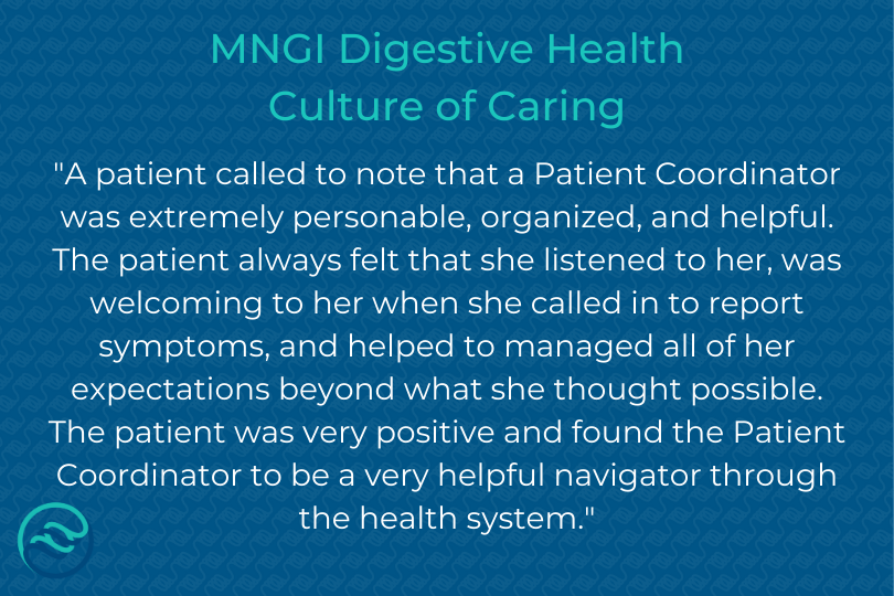 Every step of your process with MNGI should be a positive experience. Between our schedulers, patient coordinators, nurses, and doctors, we want every interaction to be warm and welcoming. Thank you to this patient for their kind words about one of MNGIs patient coordinators!