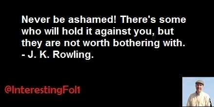 Never be ashamed! There's some who will hold it against you, but they are not worth bothering with. -- J. K. Rowling. https://t.co/3GjYEWzgv0