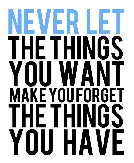 Never let the things you want make you forget the things you have. https://t.co/0ecTgEO4Ca