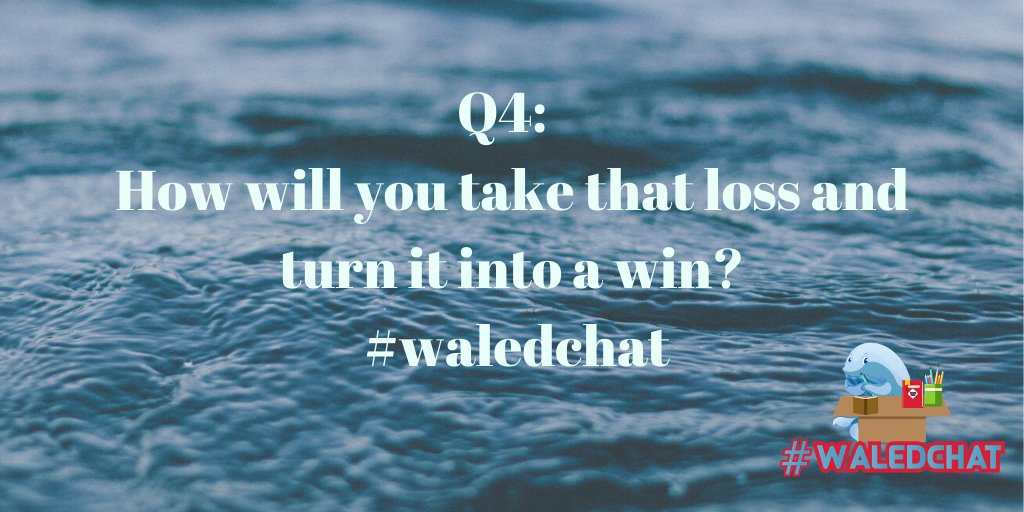 Q4:  How will you take that loss and turn it into a win? #waledchat