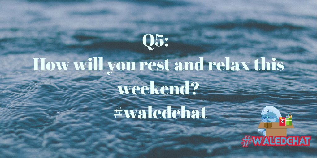 Q5:  How will you rest and relax this weekend? #waledchat
