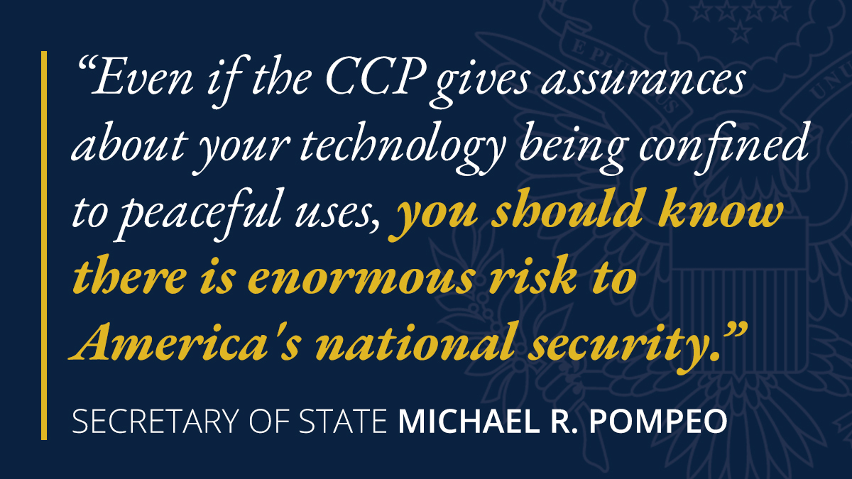 .@SecPompeo: Even if the Chinese Communist Party gives assurances about your technology being confined to peaceful uses, you should know there is enormous risk to America's national security. https://t.co/ySPgru3RAZ #MilitaryCivilFusion https://t.co/aeAg36bmjO