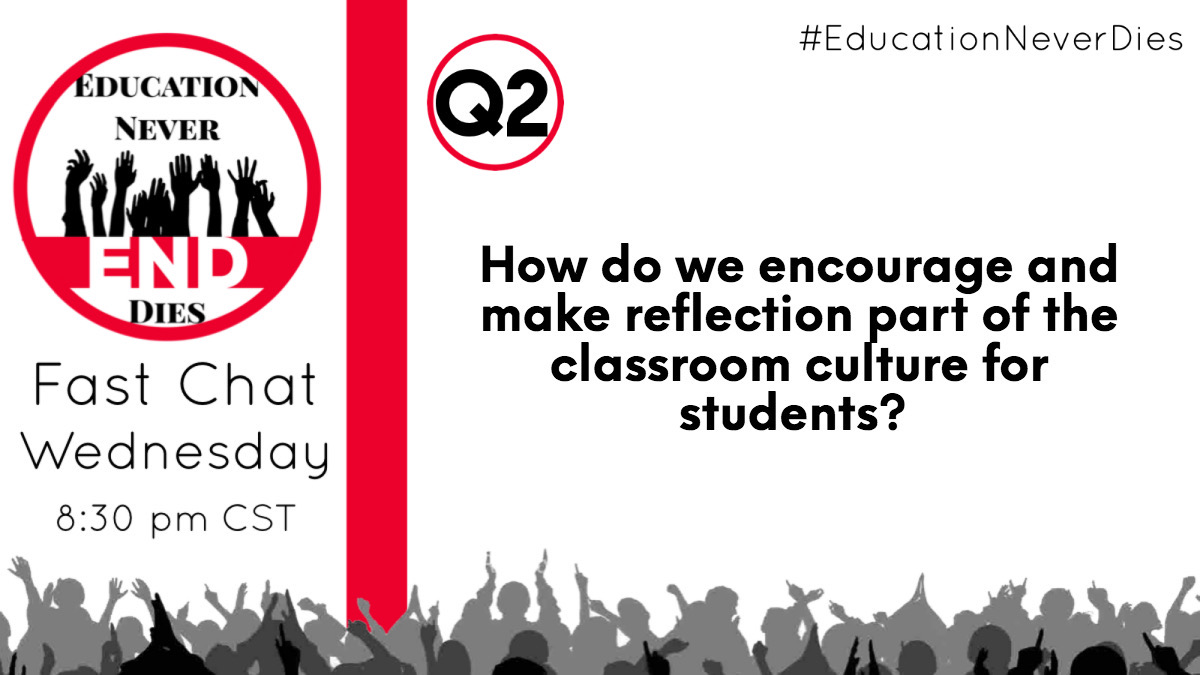 Q2: How do we encourage and make reflection part of the classroom culture for students? #EducationNeverDies