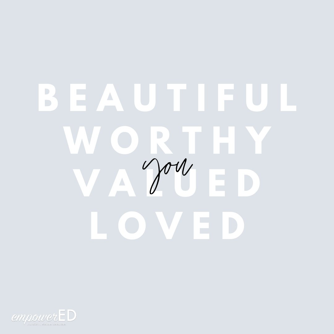 YOU are BEAUTIFUL, WORTHY, VALUED, and LOVED. #empowerED