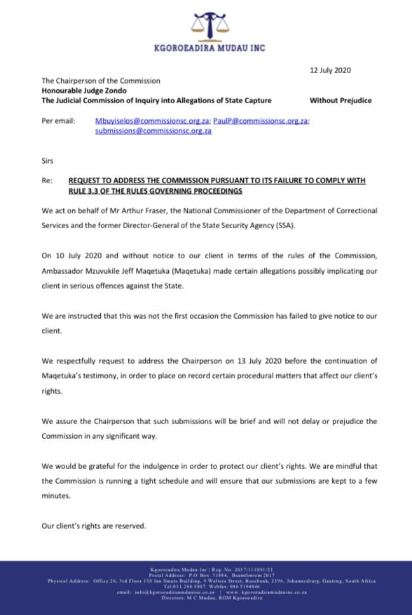 Kgoroeadira Mudau Inc. (for Arthur Fraser): To: Judge Zondo On 10 July 2020, without notice to our client, in terms of the Commission rules, Maqetuka implicated our client It wasnt the first time that the Commission didnt inform our client We request to address Judge Zondo.
