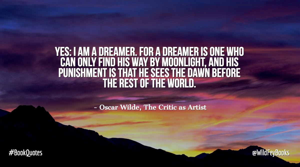 Yes: I am a dreamer. For a dreamer is one who can only find his way by moonlight, and his punishment is that he sees the dawn before the rest of the world. - Oscar Wilde, The Critic as Artist #BookQuotes <br>http://pic.twitter.com/ET2l3ANrMr