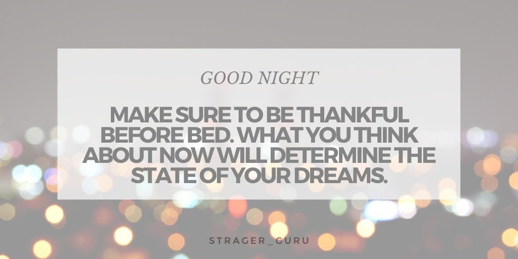 Good Night Everyone! Make sure to be thankful before bed. What you think about now will determine the state of your dreams. pic.twitter.com/805ejp38Kf