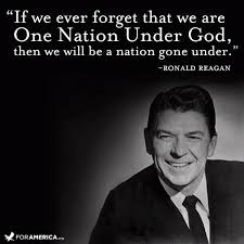 If we ever forget that we are One Nation Under God, then we will be a nation gone under. – President Ronald Reagan