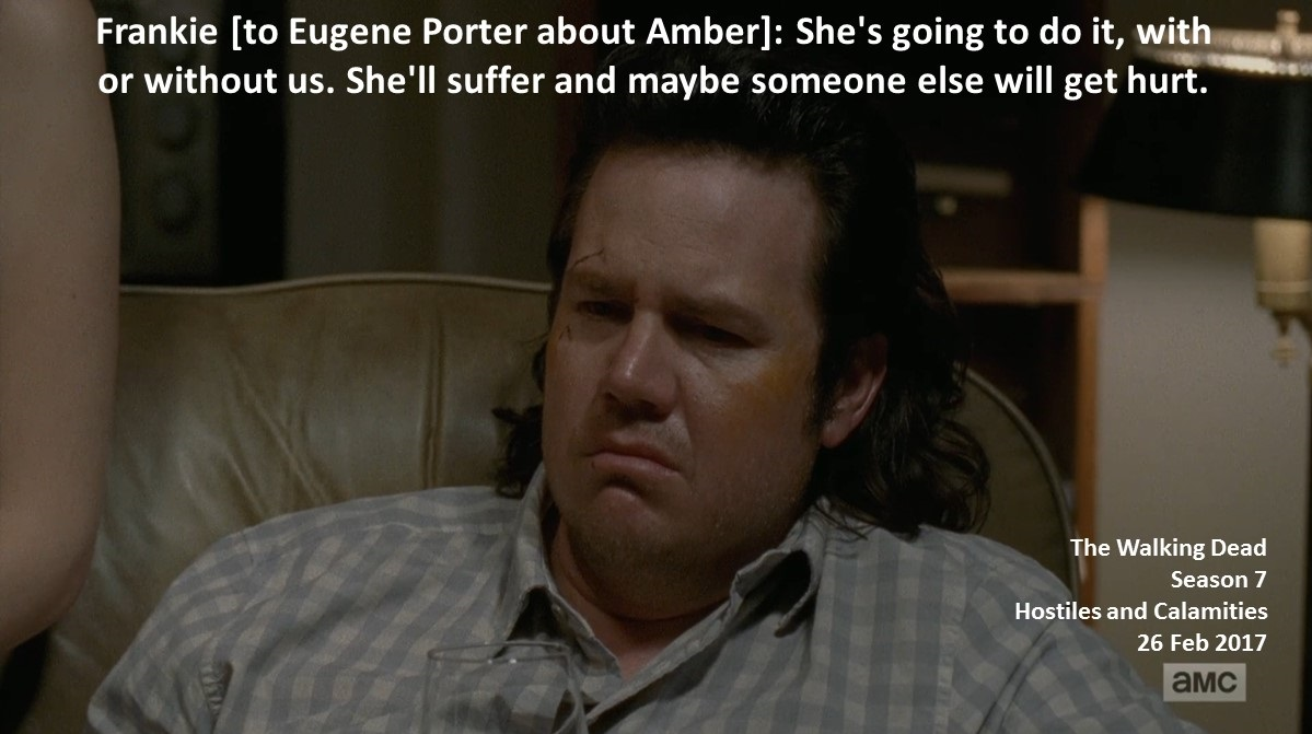 Frankie [to Eugene Porter about Amber]: She's going to do it, with or without us. She'll suffer and maybe someone else will get hurt.  #TheWalkingDead Season 7 Hostiles and Calamities 26 February 2017 #TWD The Sanctuary, Virginia Team Saviors, Negan's Wife Elyse Nicole DuFourpic.twitter.com/RBDWU1bFvm