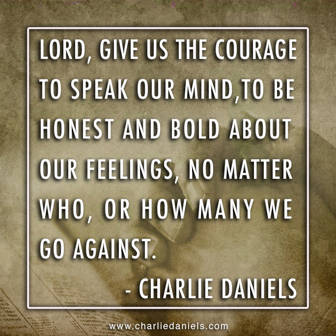 """""""Lord, give us the courage to speak our mind, to be honest, and bold about our feelings, no matter who, or how many we go against."""" - Charlie Daniels https://t.co/yyuOir95TR"""