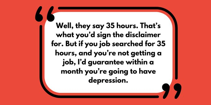 "Quote reads: ""Well, they say 35 hours. That's what you'd sign the disclaimer for. But if you job searched for 35 hours, and you're not getting a job, I'd guarantee within a month you're going to have depression."""