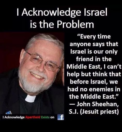 """I acknowledge Israel is the problem. """"Every time anyone says that Israel is our only friend in the Middle East, I can't help but think that before Israel, we had no enemies in the Middle East.""""  John Sheehan, S.J. (Jesuit priest) #Palestine #PalestiniansLivesMatter #FreePalestine https://t.co/P3rTUcFjZt"""