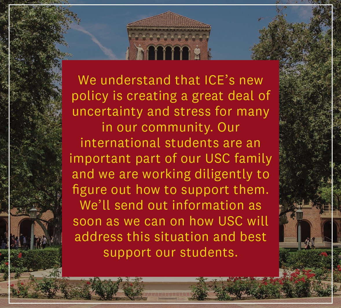 We understand that ICE's new policy is creating a great deal of uncertainty & stress for our community. Our international students are an important part of our USC family & we're working diligently on how to support them. We'll send out info as soon as we can on how USC will address this situation.